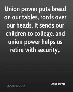 Union power puts bread on our tables, roofs over our heads. It sends our children to college, and union power helps us retire with security.