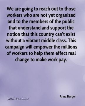 Anna Burger - We are going to reach out to those workers who are not yet organized and to the members of the public that understand and support the notion that this country can't exist without a vibrant middle class. This campaign will empower the millions of workers to help them effect real change to make work pay.