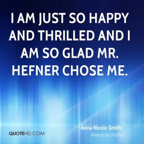 Anna Nicole Smith - I am just so happy and thrilled and I am so glad Mr. Hefner chose me.