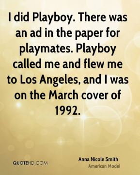 I did Playboy. There was an ad in the paper for playmates. Playboy called me and flew me to Los Angeles, and I was on the March cover of 1992.