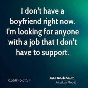 I don't have a boyfriend right now. I'm looking for anyone with a job that I don't have to support.