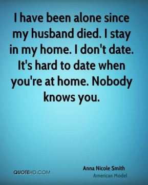 Anna Nicole Smith - I have been alone since my husband died. I stay in my home. I don't date. It's hard to date when you're at home. Nobody knows you.