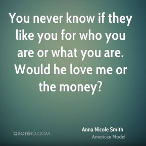 You never know if they like you for who you are or what you are. Would he love me or the money?