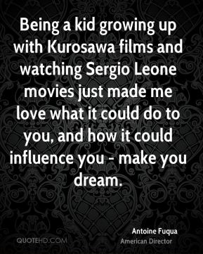 Antoine Fuqua - Being a kid growing up with Kurosawa films and watching Sergio Leone movies just made me love what it could do to you, and how it could influence you - make you dream.