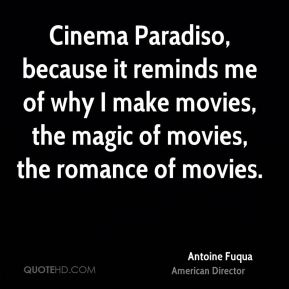 Antoine Fuqua - Cinema Paradiso, because it reminds me of why I make movies, the magic of movies, the romance of movies.