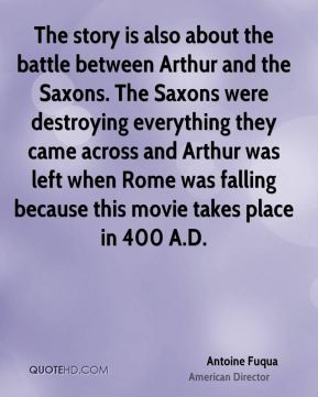 Antoine Fuqua - The story is also about the battle between Arthur and the Saxons. The Saxons were destroying everything they came across and Arthur was left when Rome was falling because this movie takes place in 400 A.D.