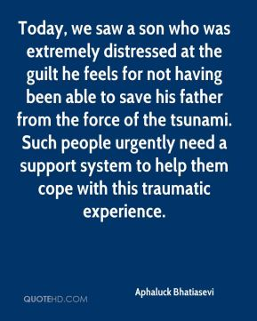 Aphaluck Bhatiasevi - Today, we saw a son who was extremely distressed at the guilt he feels for not having been able to save his father from the force of the tsunami. Such people urgently need a support system to help them cope with this traumatic experience.