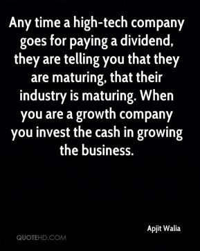 Apjit Walia - Any time a high-tech company goes for paying a dividend, they are telling you that they are maturing, that their industry is maturing. When you are a growth company you invest the cash in growing the business.
