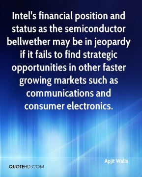 Apjit Walia - Intel's financial position and status as the semiconductor bellwether may be in jeopardy if it fails to find strategic opportunities in other faster growing markets such as communications and consumer electronics.