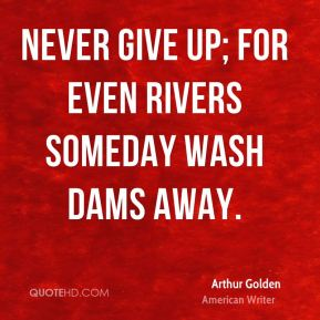 Arthur Golden - Never give up; for even rivers someday wash dams away.