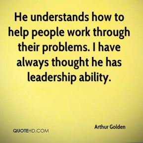 Arthur Golden - He understands how to help people work through their problems. I have always thought he has leadership ability.