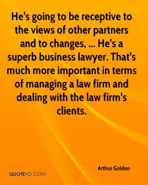 Arthur Golden - He's going to be receptive to the views of other partners and to changes, ... He's a superb business lawyer. That's much more important in terms of managing a law firm and dealing with the law firm's clients.