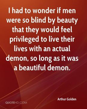 I had to wonder if men were so blind by beauty that they would feel privileged to live their lives with an actual demon, so long as it was a beautiful demon.