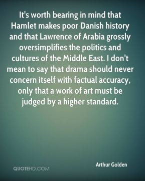 Arthur Golden - It's worth bearing in mind that Hamlet makes poor Danish history and that Lawrence of Arabia grossly oversimplifies the politics and cultures of the Middle East. I don't mean to say that drama should never concern itself with factual accuracy, only that a work of art must be judged by a higher standard.