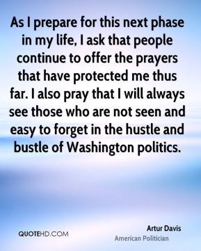 Artur Davis - As I prepare for this next phase in my life, I ask that people continue to offer the prayers that have protected me thus far. I also pray that I will always see those who are not seen and easy to forget in the hustle and bustle of Washington politics.
