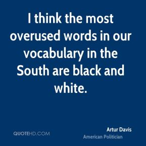 Artur Davis - I think the most overused words in our vocabulary in the South are black and white.
