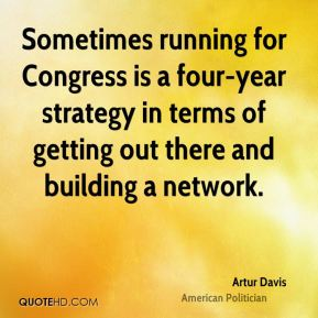 Artur Davis - Sometimes running for Congress is a four-year strategy in terms of getting out there and building a network.