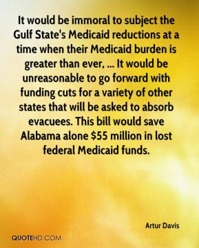 Artur Davis - It would be immoral to subject the Gulf State's Medicaid reductions at a time when their Medicaid burden is greater than ever, ... It would be unreasonable to go forward with funding cuts for a variety of other states that will be asked to absorb evacuees. This bill would save Alabama alone $55 million in lost federal Medicaid funds.
