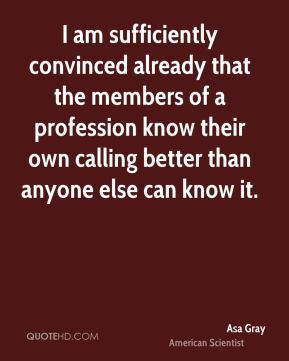 Asa Gray - I am sufficiently convinced already that the members of a profession know their own calling better than anyone else can know it.