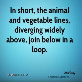 Asa Gray - In short, the animal and vegetable lines, diverging widely above, join below in a loop.