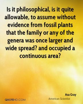 Asa Gray - Is it philosophical, is it quite allowable, to assume without evidence from fossil plants that the family or any of the genera was once larger and wide spread? and occupied a continuous area?