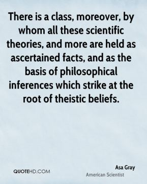 Asa Gray - There is a class, moreover, by whom all these scientific theories, and more are held as ascertained facts, and as the basis of philosophical inferences which strike at the root of theistic beliefs.