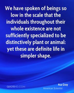 Asa Gray - We have spoken of beings so low in the scale that the individuals throughout their whole existence are not sufficiently specialized to be distinctively plant or animal: yet these are definite life in simpler shape.