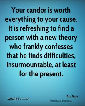 Asa Gray - Your candor is worth everything to your cause. It is refreshing to find a person with a new theory who frankly confesses that he finds difficulties, insurmountable, at least for the present.