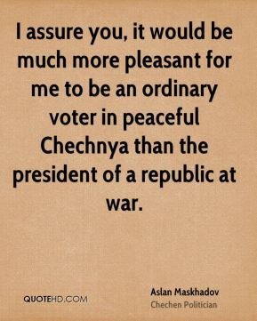 I assure you, it would be much more pleasant for me to be an ordinary voter in peaceful Chechnya than the president of a republic at war.