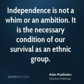 Aslan Maskhadov - Independence is not a whim or an ambition. It is the necessary condition of our survival as an ethnic group.
