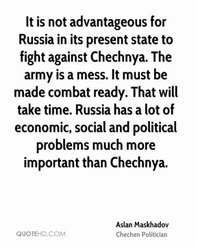 Aslan Maskhadov - It is not advantageous for Russia in its present state to fight against Chechnya. The army is a mess. It must be made combat ready. That will take time. Russia has a lot of economic, social and political problems much more important than Chechnya.