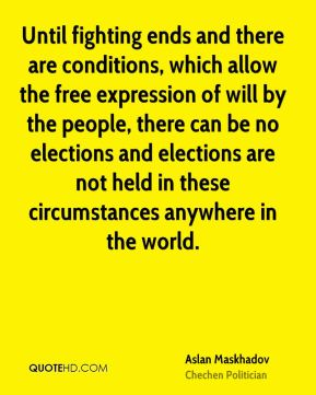 Aslan Maskhadov - Until fighting ends and there are conditions, which allow the free expression of will by the people, there can be no elections and elections are not held in these circumstances anywhere in the world.
