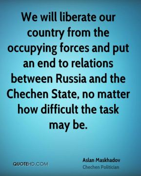 We will liberate our country from the occupying forces and put an end to relations between Russia and the Chechen State, no matter how difficult the task may be.