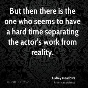 Audrey Meadows - But then there is the one who seems to have a hard time separating the actor's work from reality.