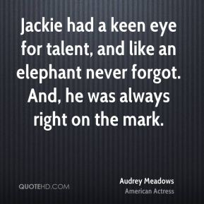 Audrey Meadows - Jackie had a keen eye for talent, and like an elephant never forgot. And, he was always right on the mark.