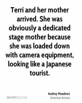 Audrey Meadows - Terri and her mother arrived. She was obviously a dedicated stage mother because she was loaded down with camera equipment, looking like a Japanese tourist.