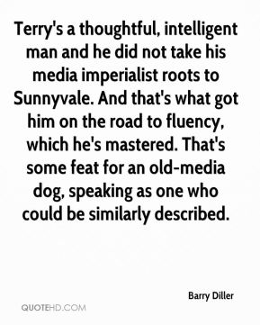 Barry Diller - Terry's a thoughtful, intelligent man and he did not take his media imperialist roots to Sunnyvale. And that's what got him on the road to fluency, which he's mastered. That's some feat for an old-media dog, speaking as one who could be similarly described.
