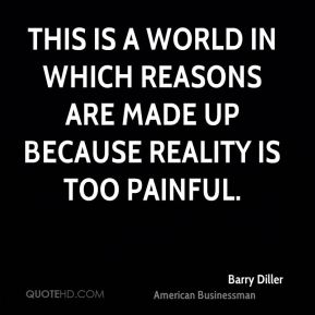 This is a world in which reasons are made up because reality is too painful.