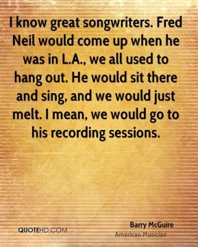 I know great songwriters. Fred Neil would come up when he was in L.A., we all used to hang out. He would sit there and sing, and we would just melt. I mean, we would go to his recording sessions.