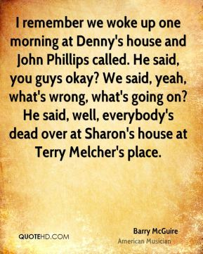 Barry McGuire - I remember we woke up one morning at Denny's house and John Phillips called. He said, you guys okay? We said, yeah, what's wrong, what's going on? He said, well, everybody's dead over at Sharon's house at Terry Melcher's place.