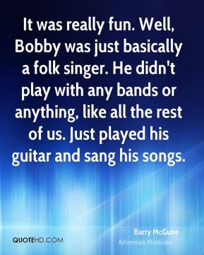 It was really fun. Well, Bobby was just basically a folk singer. He didn't play with any bands or anything, like all the rest of us. Just played his guitar and sang his songs.