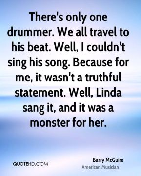 Barry McGuire - There's only one drummer. We all travel to his beat. Well, I couldn't sing his song. Because for me, it wasn't a truthful statement. Well, Linda sang it, and it was a monster for her.