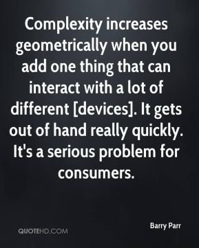 Barry Parr - Complexity increases geometrically when you add one thing that can interact with a lot of different [devices]. It gets out of hand really quickly. It's a serious problem for consumers.
