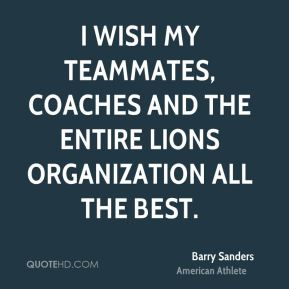 Barry Sanders - I wish my teammates, coaches and the entire Lions organization all the best.