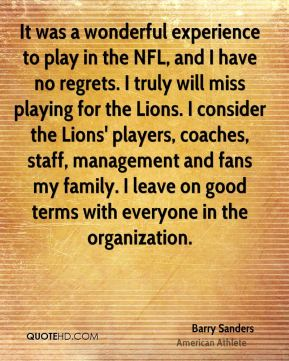 Barry Sanders - It was a wonderful experience to play in the NFL, and I have no regrets. I truly will miss playing for the Lions. I consider the Lions' players, coaches, staff, management and fans my family. I leave on good terms with everyone in the organization.