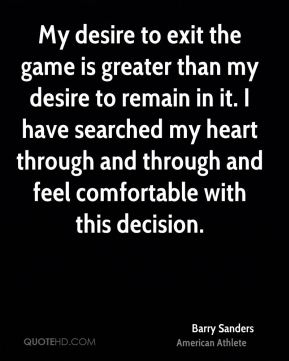 Barry Sanders - My desire to exit the game is greater than my desire to remain in it. I have searched my heart through and through and feel comfortable with this decision.