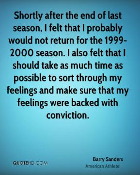 Barry Sanders - Shortly after the end of last season, I felt that I probably would not return for the 1999-2000 season. I also felt that I should take as much time as possible to sort through my feelings and make sure that my feelings were backed with conviction.
