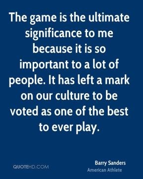 Barry Sanders - The game is the ultimate significance to me because it is so important to a lot of people. It has left a mark on our culture to be voted as one of the best to ever play.
