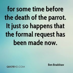 Ben Bradshaw - for some time before the death of the parrot. It just so happens that the formal request has been made now.