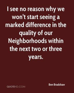 Ben Bradshaw - I see no reason why we won't start seeing a marked difference in the quality of our Neighborhoods within the next two or three years.